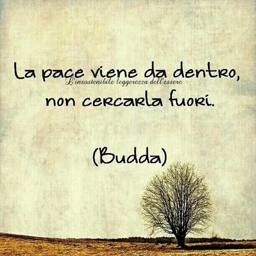 """""""La pace viene da dentro, non cercarla fuori."""" - Budda"""