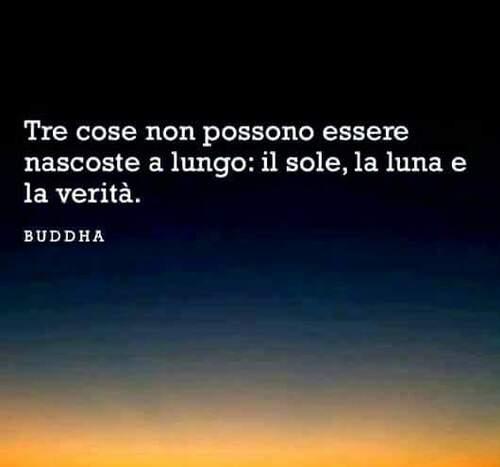 """""""Tre cose non possono essere nascoste a lungo: il sole, la luna e la verità."""" - Buddha"""