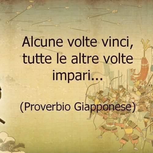 """""""Alcune volte vinci, tutte le altre volte impari..."""" - proverbio Giapponese"""