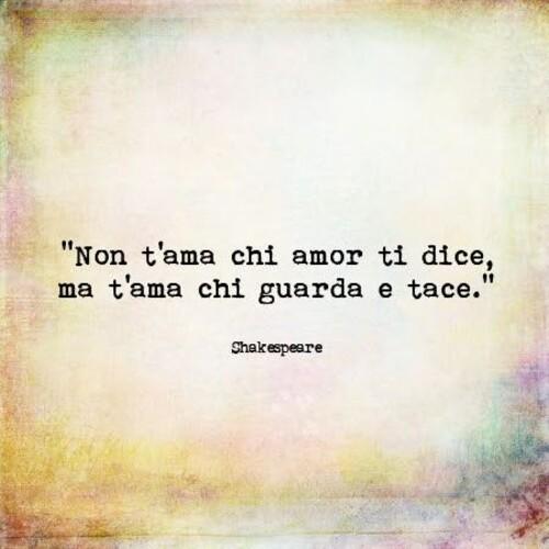 """Aforismi da condividere - """"Non t'ama chi amore ti dice, ma t'ama chi guarda e tace."""" - Shakespeare"""