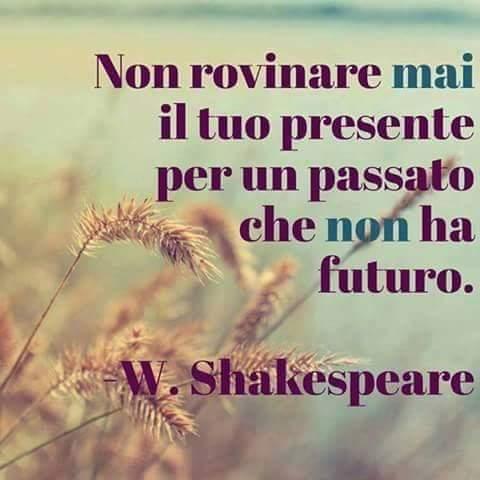 """""""Non rovinare mai il tuo presente per un passato che non ha futuro."""" - W. Shakespeare"""