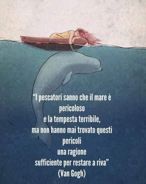 """""""I pescatori sanno che il mare è pericoloso e la tempesta terribile, ma non hanno mai trovato questi pericoli una ragione sufficiente per restare a riva."""" - Van Gogh"""