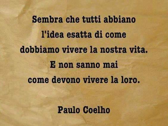 """Frasi - """"Sembra che tutti abbiano l'idea esatta di come dobbiamo vivere la nostra vita. E non sanno mai come devono vivere la loro."""" Paulo Coelho"""