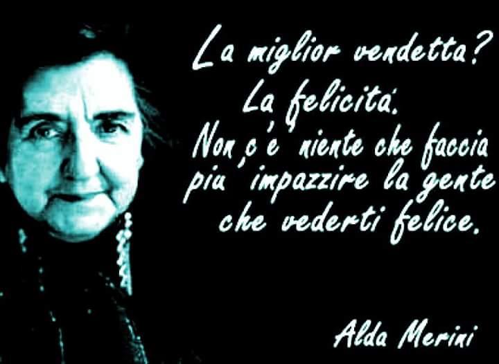 """""""La miglior vendetta? La Felicità. Non c'è niente che faccia più impazzire la gente che vederti felice."""" - Alda Merini"""