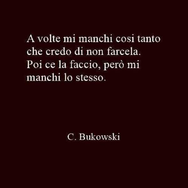 """""""A volte mi manchi così tanto che credo di non farcela. Poi ce la faccio, però mi manchi lo stesso."""" - Charles Bukowski"""