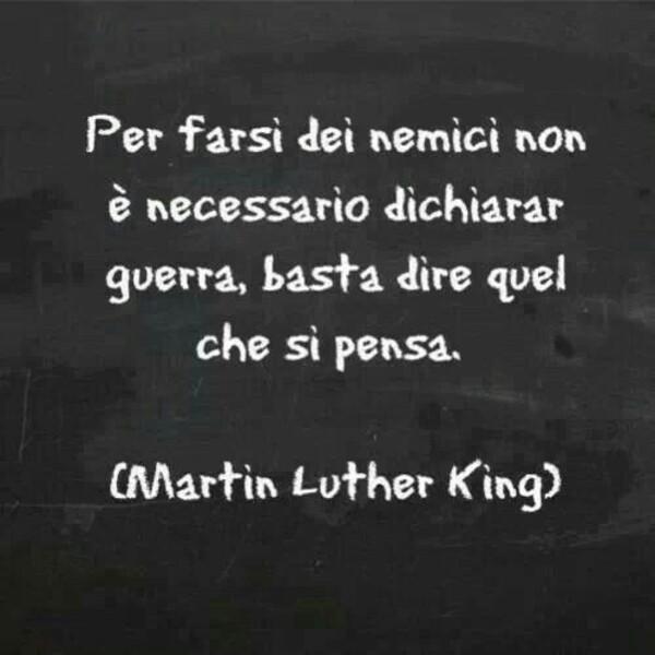 """""""Per farsi dei nemici non è necessario dichiarar guerra, basta dire quel che si pensa."""" - Martin Luther King"""