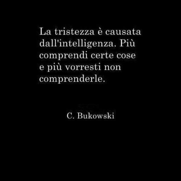 """""""La tristezza è causata dall'intelligenza. più comprendi certe cose e più vorresti non comprenderle."""" - C. Bukowski"""