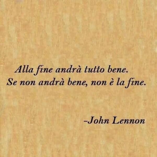 """Citazioni belle - """"Alla fine andrà tutto bene. Se non andrà bene non è la fine."""" - John Lennon"""
