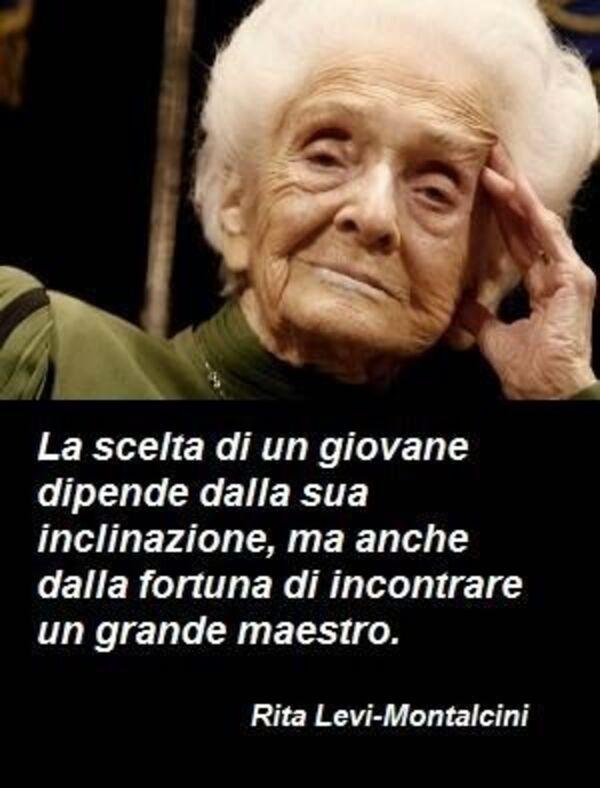 """""""La scelta di un giovane dipende dalla sua inclinazione, ma anche dalla fortuna di incontrare un grande maestro."""" - Rita Levi-Montalcini"""