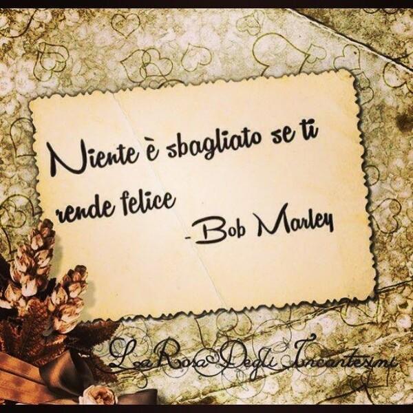 """Niente è sbagliato se ti rende felice"" - Bob Marley"