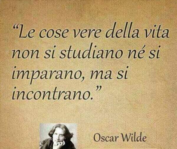 """Citazioni belle - """"Le cose vere della vita non si studiano nè si imparano, ma si incontrano."""" - Oscar Wilde"""