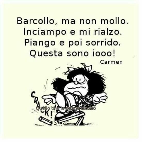 """""""Barcollo ma non mollo. Inciampo e mi rialzo. Piango e poi sorrido. Questa sono io!"""" - Mafalda"""