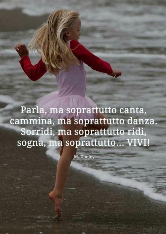 """""""Parla ma soprattutto canta, cammina ma soprattutto danza. Sorridi ma soprattutto ridi, sogna ma soprattutto VIVI !"""""""