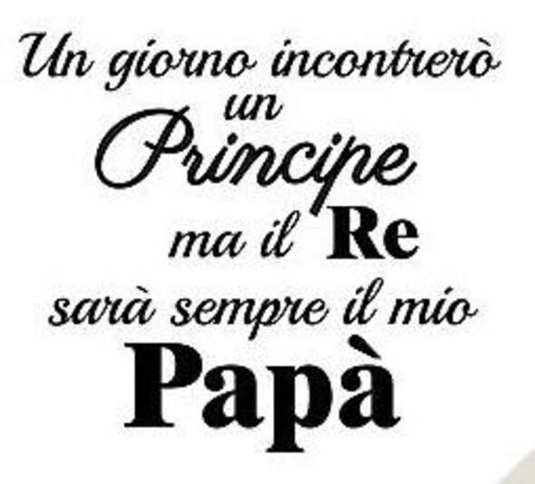 """Frasi sulla Famiglia - """"Un giorno incontrerò un Principe, ma il Re sarà sempre il mio Papà"""""""
