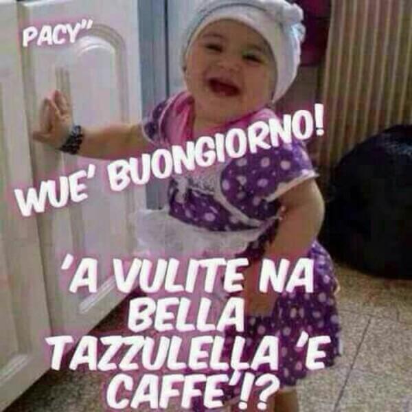 """Belle immagini in dialetto napoletano - """"Wue' Buongiorno! 'A vulite na bella tazzulella 'e caffè!?"""""""