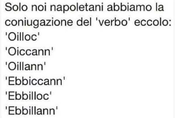 """""""Solo noi napoletano abbiamo la coniugazione del verbo eccolo: Oilloc, Oiccann, Oillann, Ebbiccann, Ebbilloc, Ebbillann"""""""