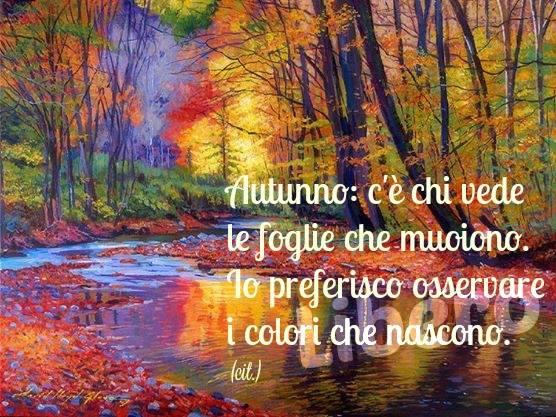 """"""".....C'è chi vede le foglie che muoiono. Io preferisco osservare i colori che nascono."""""""