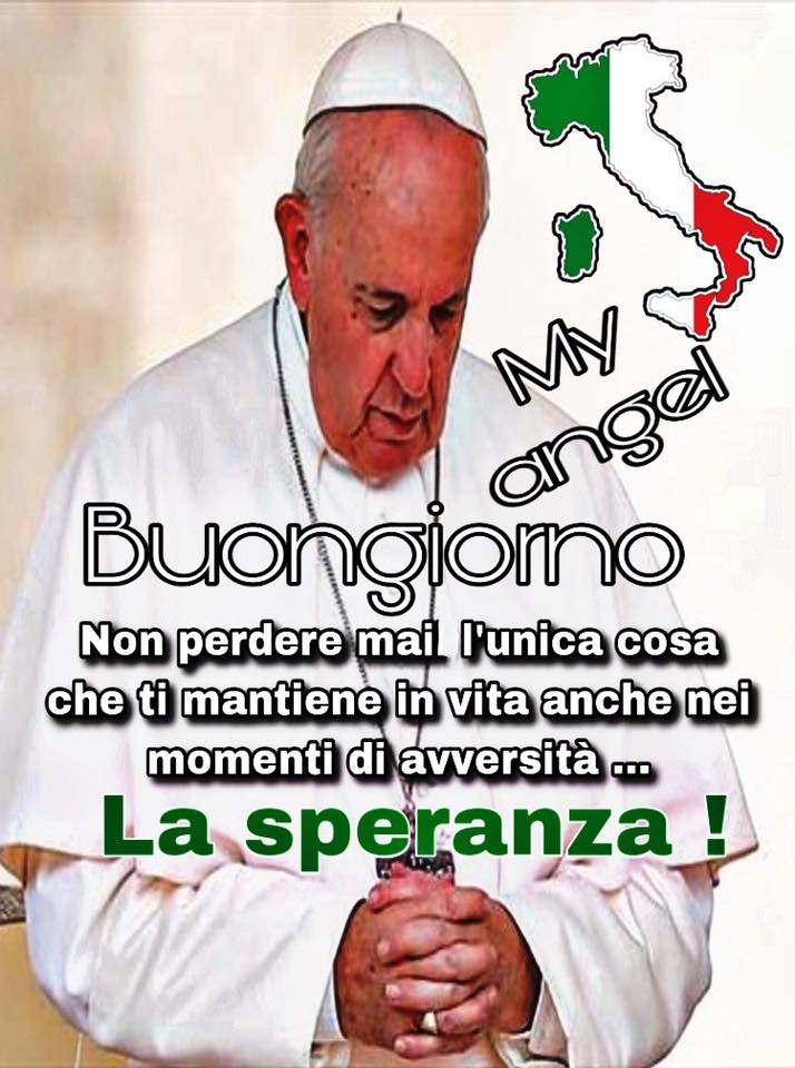 """Papa Francesco - """"Buongiorno. Non perdere mai l'unica cosa che ti mantiene in vita anche nei momenti di avversità... La speranza!"""""""