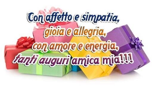 """""""Con affetto e simpatia, gioia ed allegria, con amore e energia, Tanti Auguri Amica Mia !!!"""""""