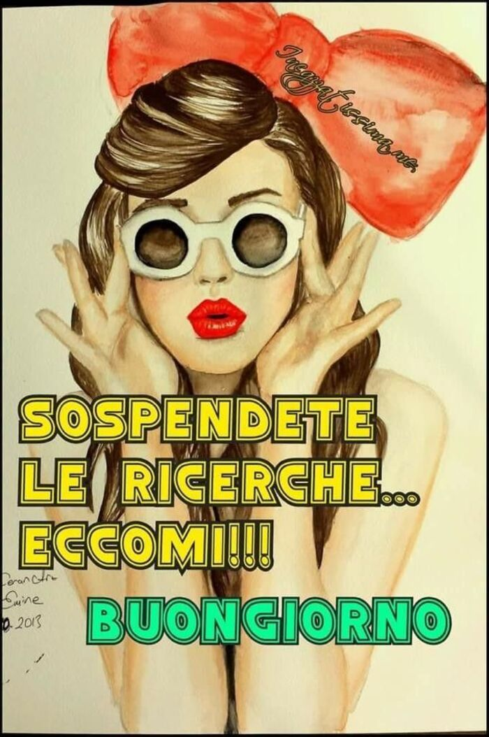 """""""SOSPENDETE LE RICERCHE... ECCOMI !!! BUONGIORNO"""""""