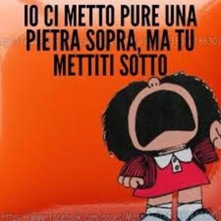 """Mafalda arrabbiata - """"Io ci metto pure una pietra sopra, ma tu mettiti sotto !"""""""