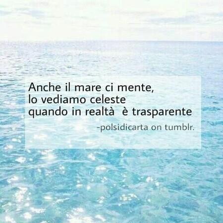 """Frasi Tumblr - """"Anche il mare ci mente, lo vediamo celeste quando in realtà è trasparente."""""""