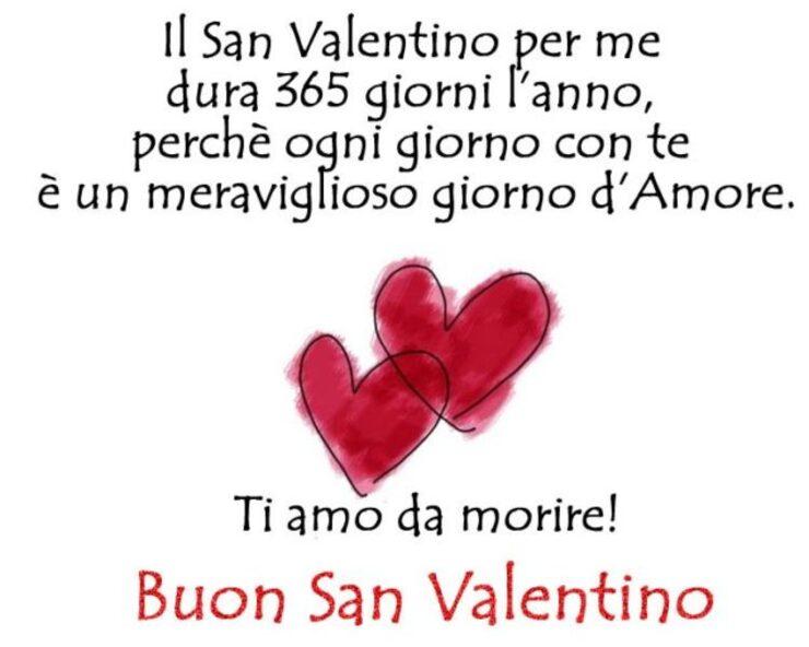 """""""Il San Valentino per me dura 365 giorni l'anno, perché ogni giorno con te, è un meraviglioso giorno d'amore. Ti Amo da morire! Buon San Valentino"""""""